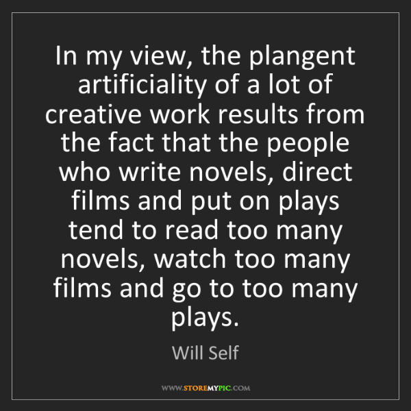 Will Self: In my view, the plangent artificiality of a lot of creative...