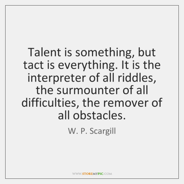 Talent is something, but tact is everything. It is the interpreter of ...