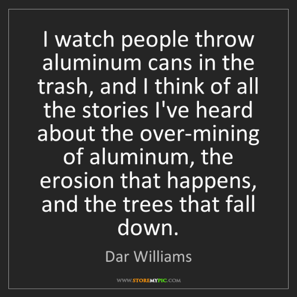 Dar Williams: I watch people throw aluminum cans in the trash, and...