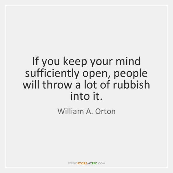 If you keep your mind sufficiently open, people will throw a lot ...