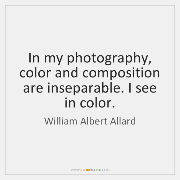 In my photography, color and composition are inseparable. I see in color.