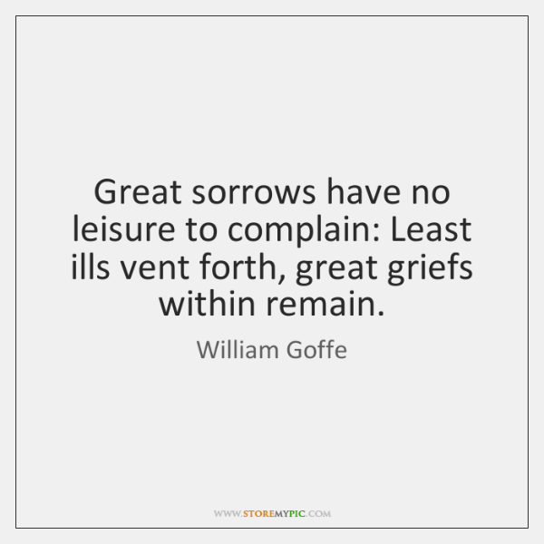 Great sorrows have no leisure to complain: Least ills vent forth, great ...