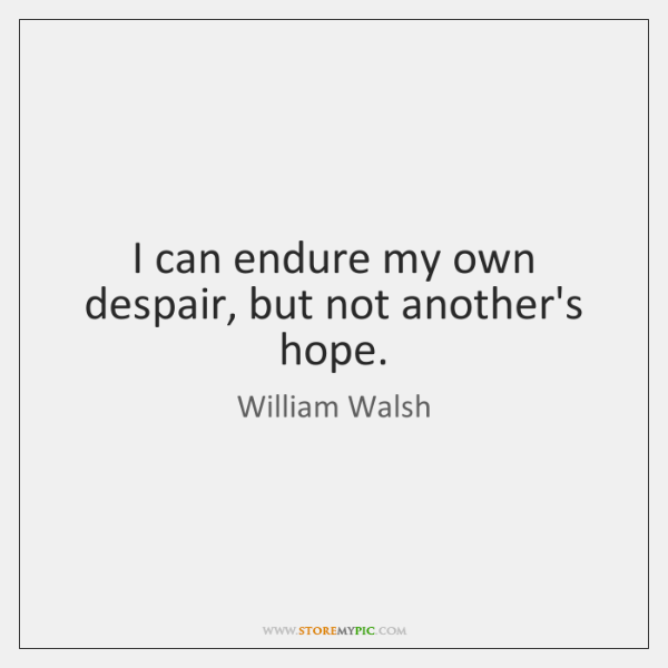 I can endure my own despair, but not another's hope.