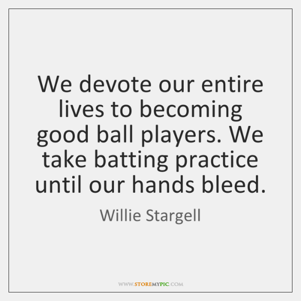 We devote our entire lives to becoming good ball players. We take ...