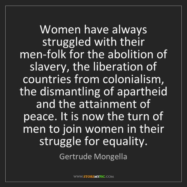 Gertrude Mongella: Women have always struggled with their men-folk for the...
