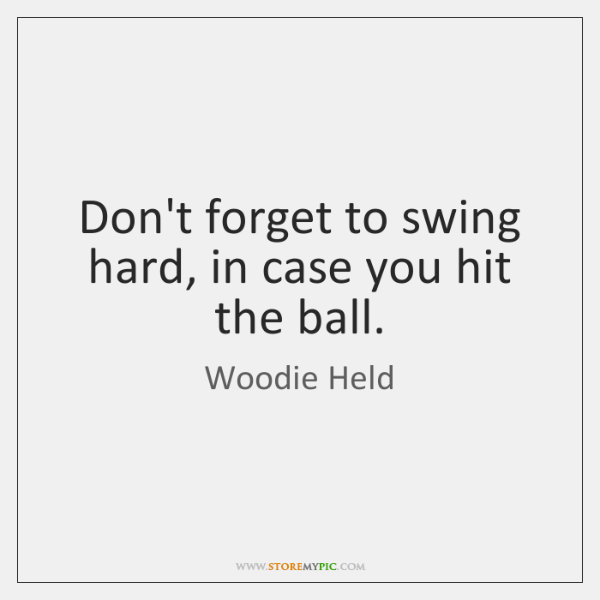 Don't forget to swing hard, in case you hit the ball.