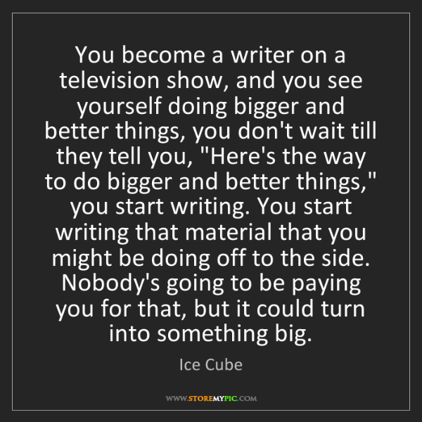 Ice Cube: You become a writer on a television show, and you see...