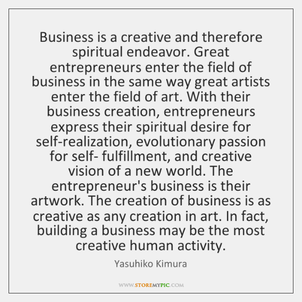 Business is a creative and therefore spiritual endeavor. Great entrepreneurs enter the ...