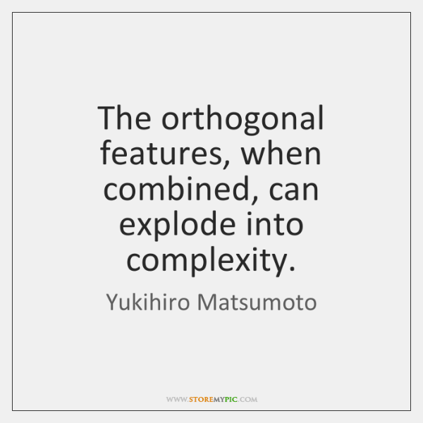 The orthogonal features, when combined, can explode into complexity.