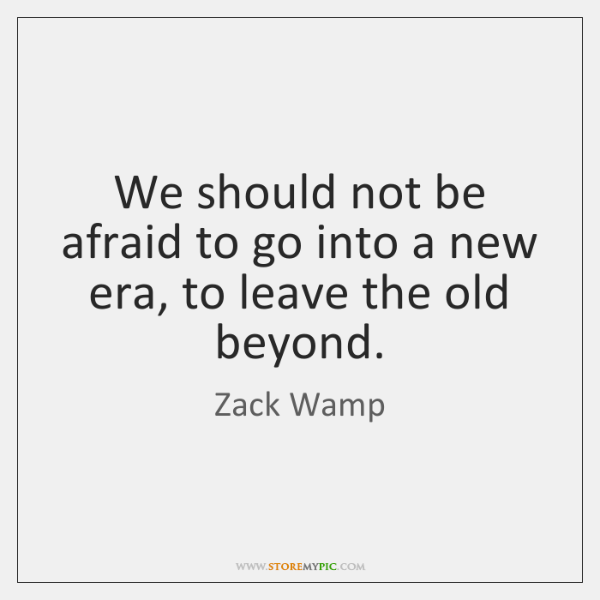 We should not be afraid to go into a new era, to ...