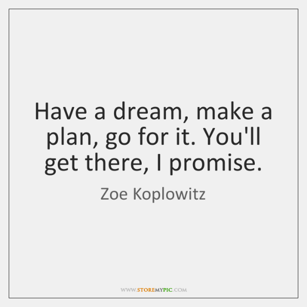 Have a dream, make a plan, go for it. You'll get there, ...