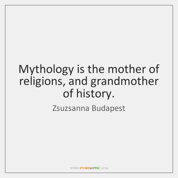 Mythology is the mother of religions, and grandmother of history.