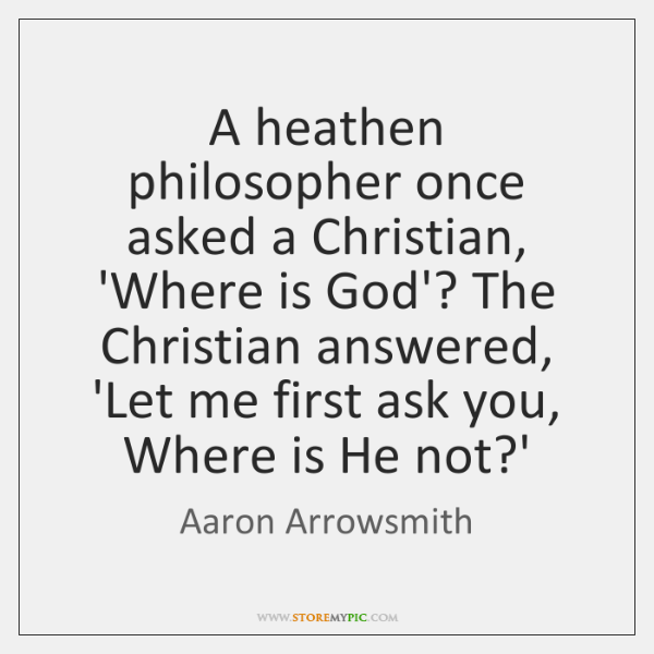 A heathen philosopher once asked a Christian, 'Where is God'? The Christian ...