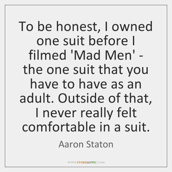 To be honest, I owned one suit before I filmed 'Mad Men' ...