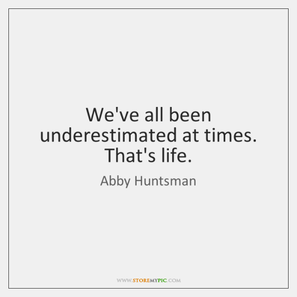 We've all been underestimated at times. That's life.
