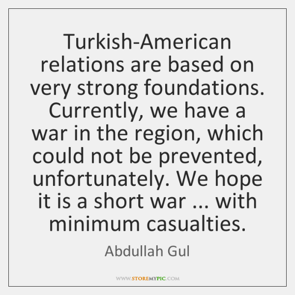 Turkish-American relations are based on very strong foundations. Currently, we have a ...