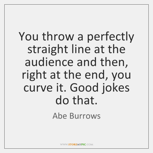You throw a perfectly straight line at the audience and then, right ...