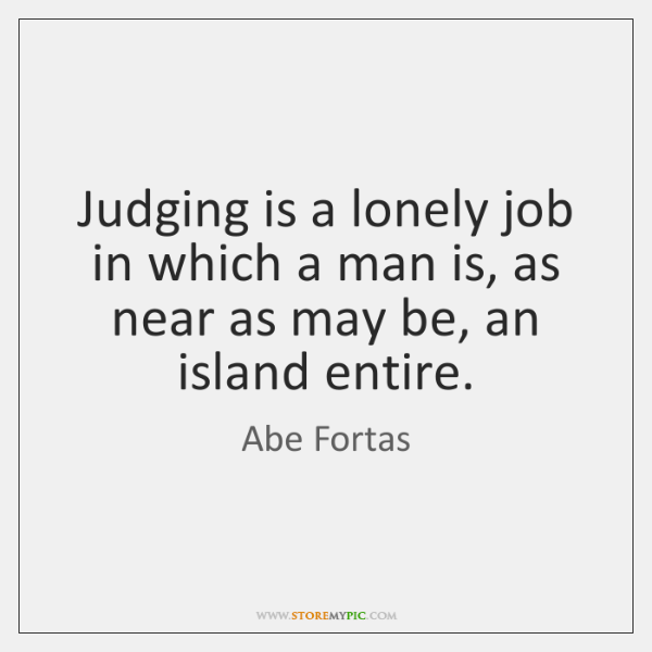 Judging is a lonely job in which a man is, as near ...