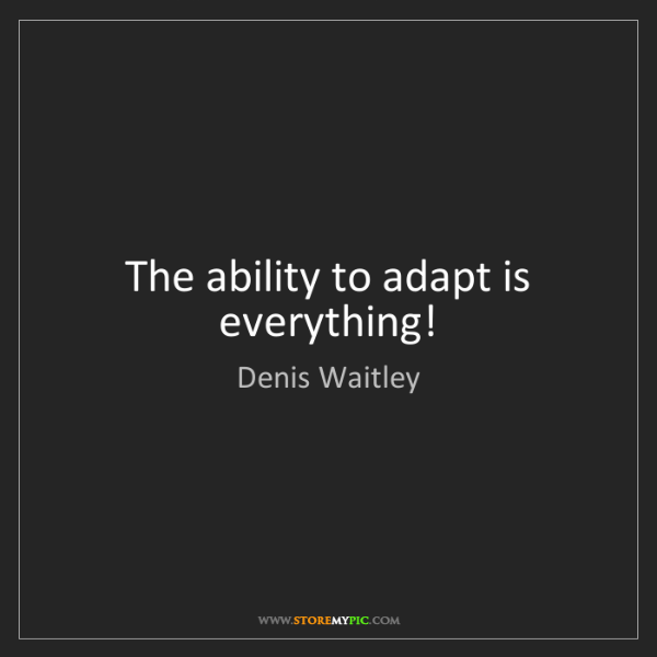 Denis Waitley: The ability to adapt is everything!