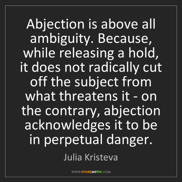 Julia Kristeva: Abjection is above all ambiguity. Because, while releasing...