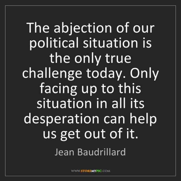 Jean Baudrillard: The abjection of our political situation is the only...