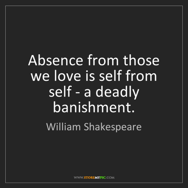 William Shakespeare: Absence from those we love is self from self - a deadly...