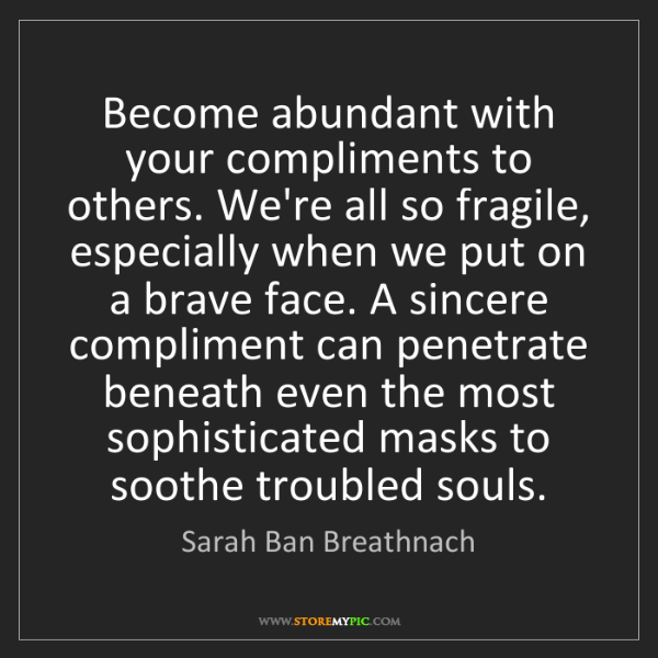 Sarah Ban Breathnach: Become abundant with your compliments to others. We're...