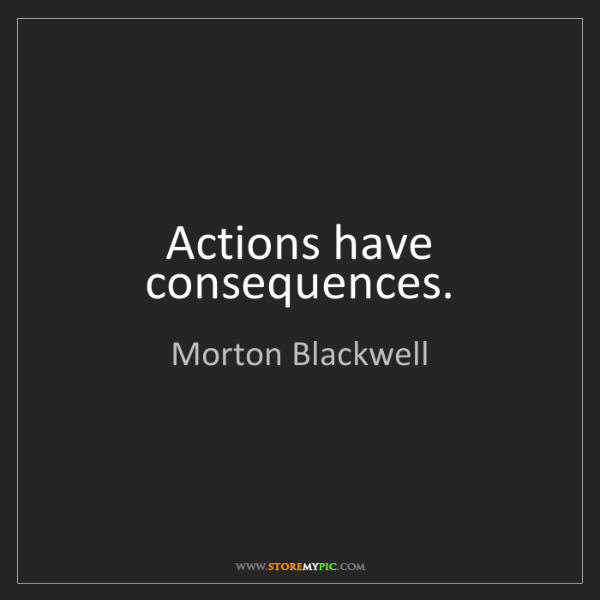 Morton Blackwell: Actions have consequences.