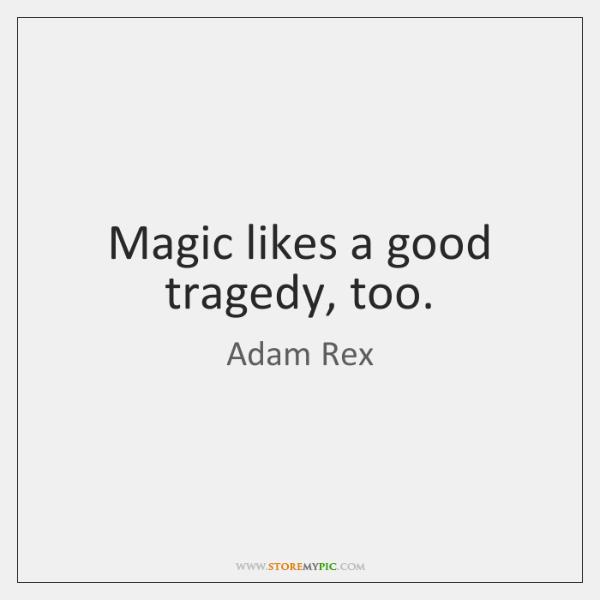 Magic likes a good tragedy, too.