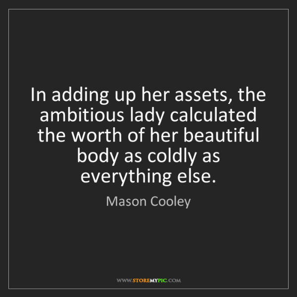 Mason Cooley: In adding up her assets, the ambitious lady calculated...