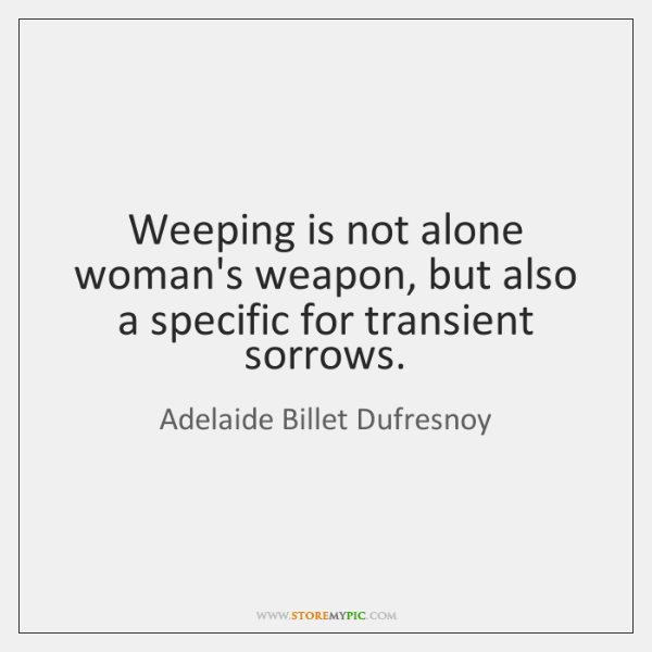 Weeping is not alone woman's weapon, but also a specific for transient ...