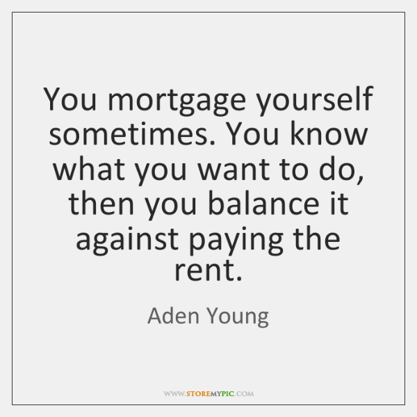 You mortgage yourself sometimes. You know what you want to do, then ...