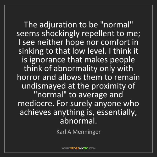 "Karl A Menninger: The adjuration to be ""normal"" seems shockingly repellent..."