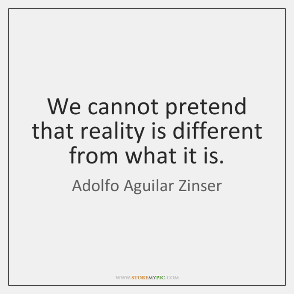 We cannot pretend that reality is different from what it is.