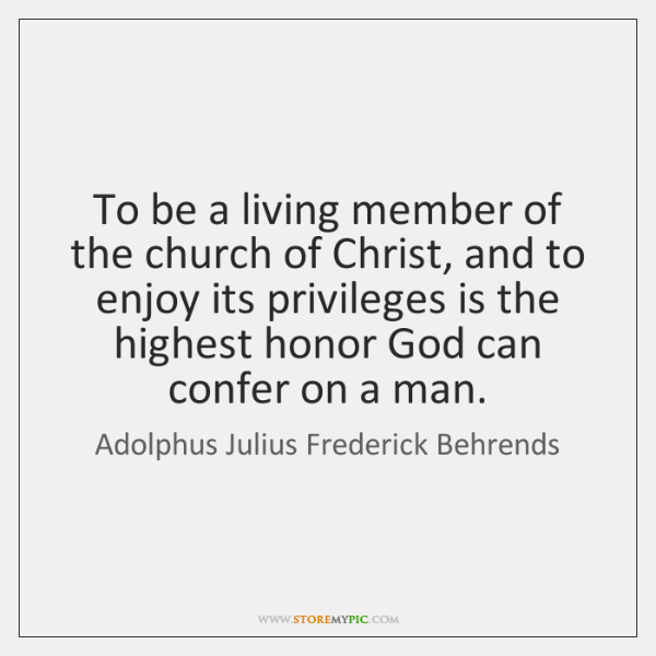 To be a living member of the church of Christ, and to ...