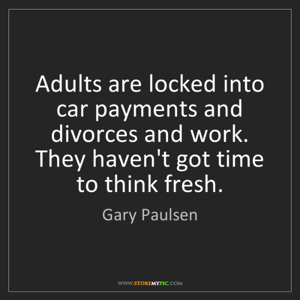 Gary Paulsen: Adults are locked into car payments and divorces and...