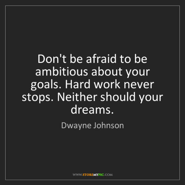 Dwayne Johnson: Don't be afraid to be ambitious about your goals. Hard...