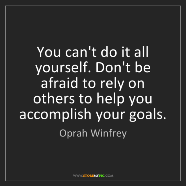 Oprah Winfrey: You can't do it all yourself. Don't be afraid to rely...