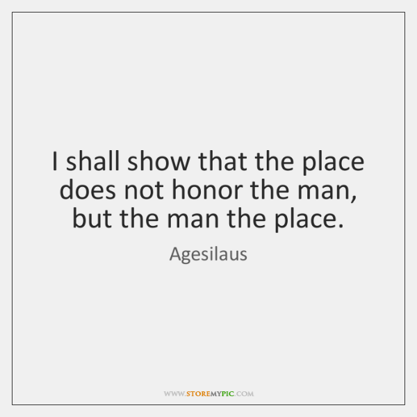 I shall show that the place does not honor the man, but ...