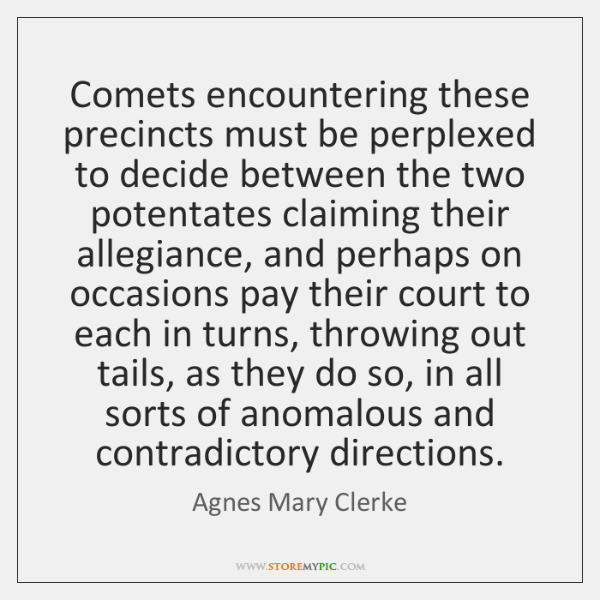 Comets encountering these precincts must be perplexed to decide between the two ...