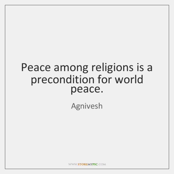 Peace among religions is a precondition for world peace.