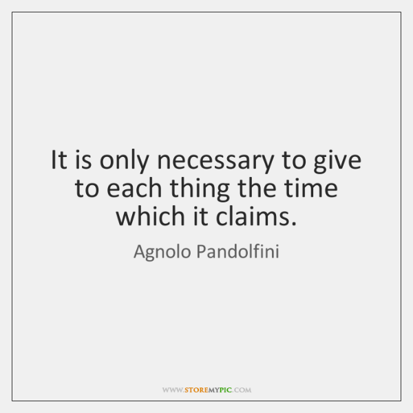 It is only necessary to give to each thing the time which ...
