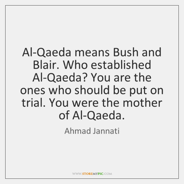 Al-Qaeda means Bush and Blair. Who established Al-Qaeda? You are the ones ...