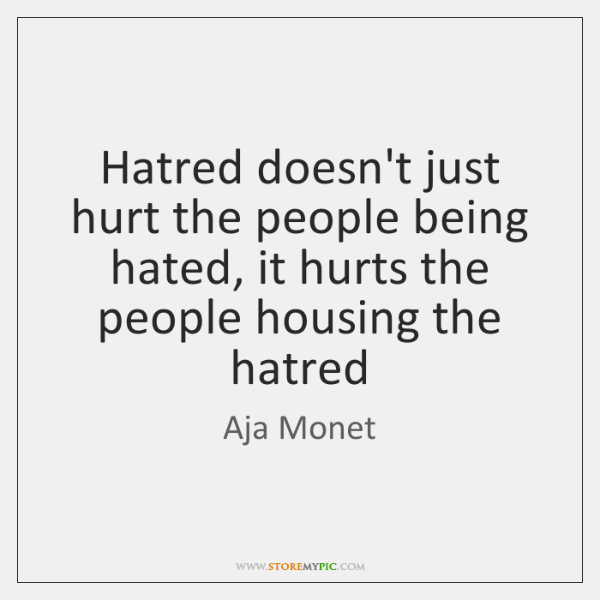 Hatred doesn't just hurt the people being hated, it hurts the people ...