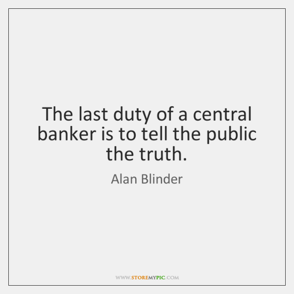 The last duty of a central banker is to tell the public ...