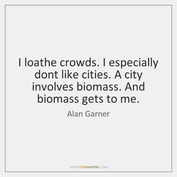 I loathe crowds. I especially dont like cities. A city involves biomass. ...
