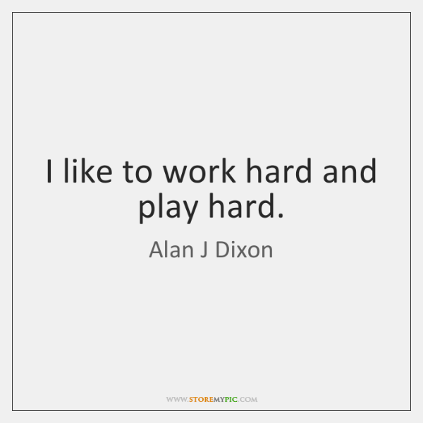 I like to work hard and play hard.