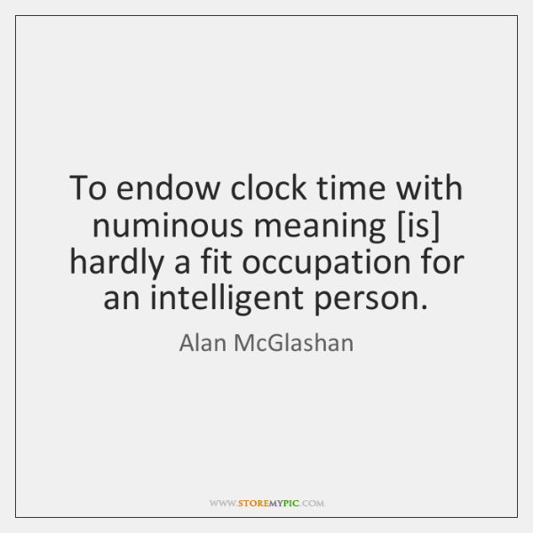 To endow clock time with numinous meaning [is] hardly a fit occupation ...
