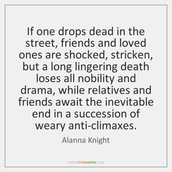 If one drops dead in the street, friends and loved ones are ...