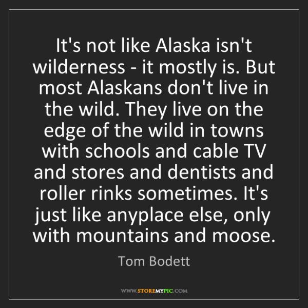 Tom Bodett: It's not like Alaska isn't wilderness - it mostly is....